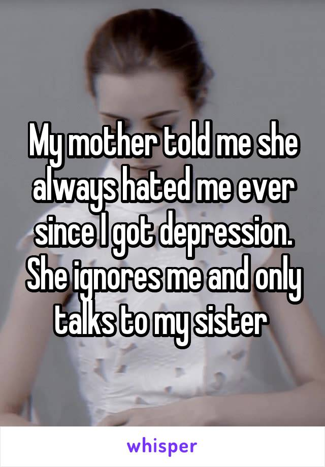 My mother told me she always hated me ever since I got depression. She ignores me and only talks to my sister