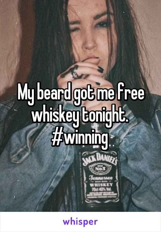 My beard got me free whiskey tonight.  #winning
