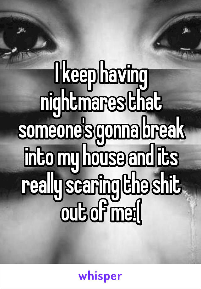 I keep having nightmares that someone's gonna break into my house and its really scaring the shit out of me:(