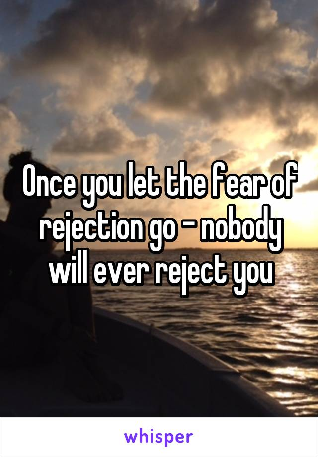 Once you let the fear of rejection go - nobody will ever reject you