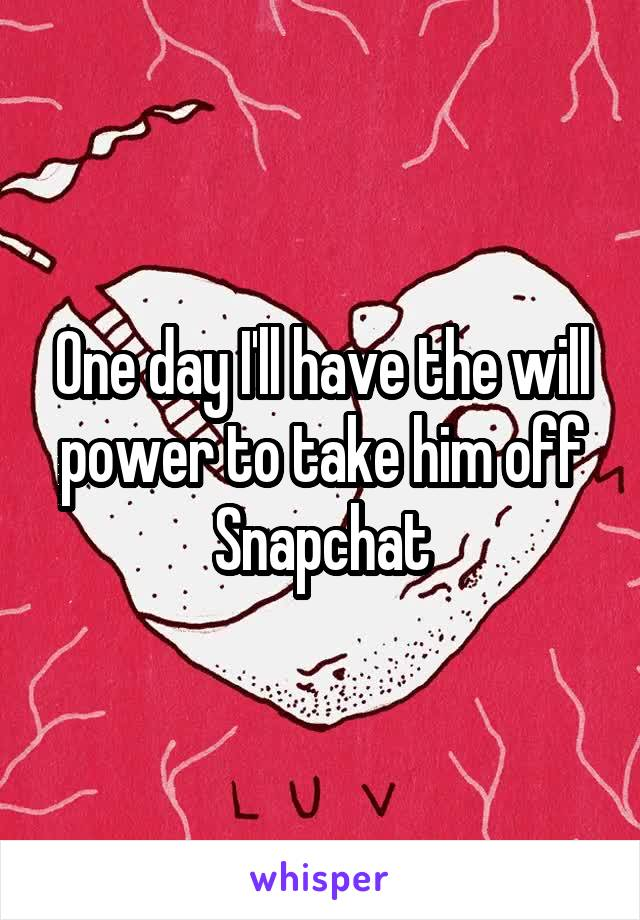 One day I'll have the will power to take him off Snapchat