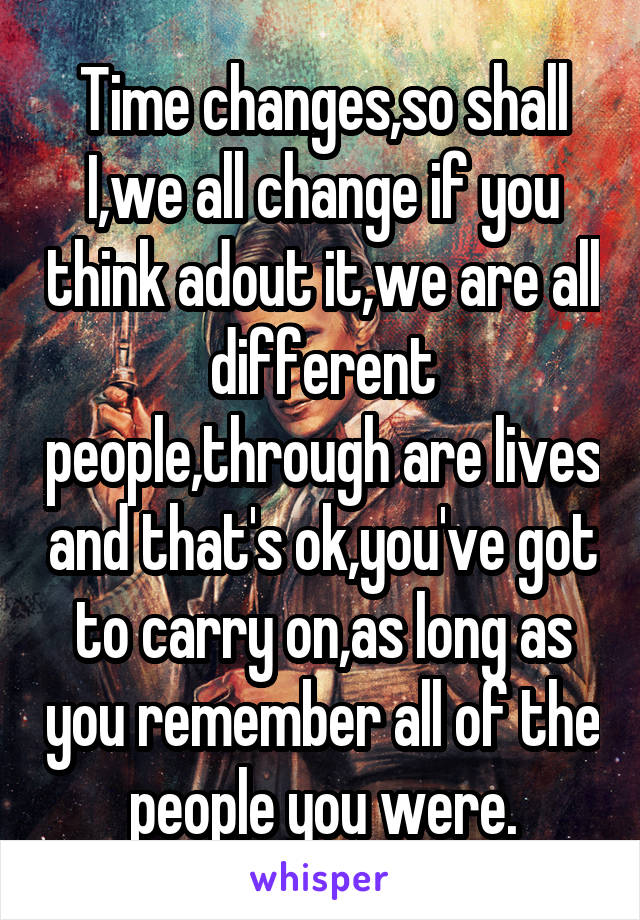 Time changes,so shall I,we all change if you think adout it,we are all different people,through are lives and that's ok,you've got to carry on,as long as you remember all of the people you were.