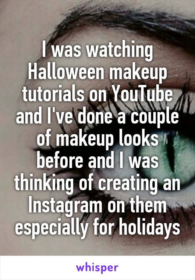 I was watching Halloween makeup tutorials on YouTube and I've done a couple of makeup looks before and I was thinking of creating an Instagram on them especially for holidays