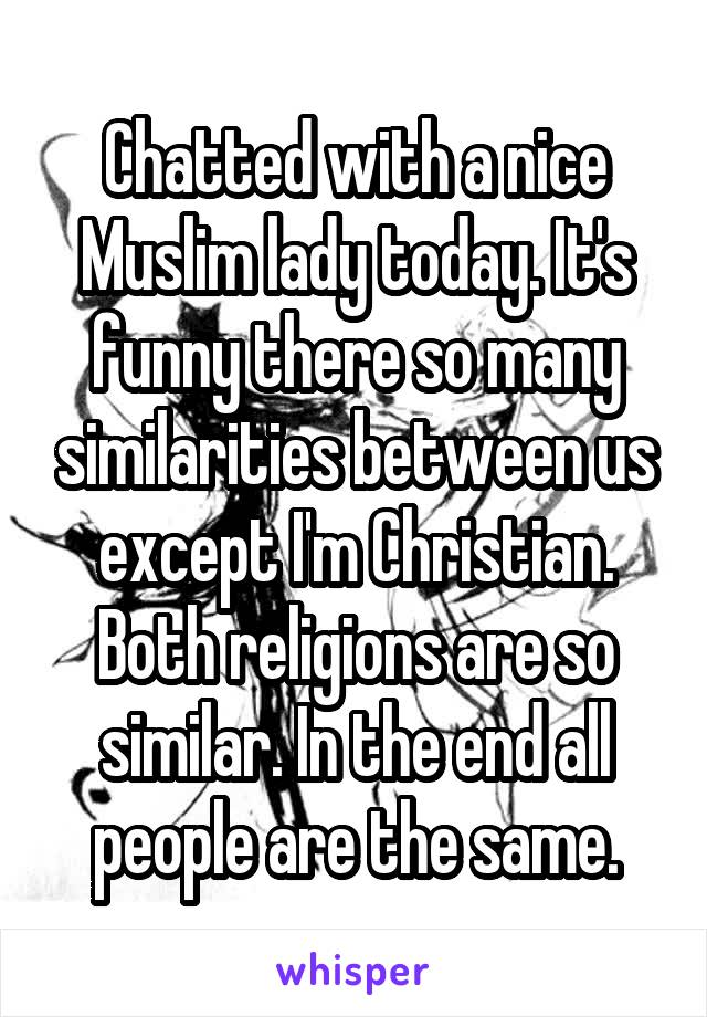 Chatted with a nice Muslim lady today. It's funny there so many similarities between us except I'm Christian. Both religions are so similar. In the end all people are the same.