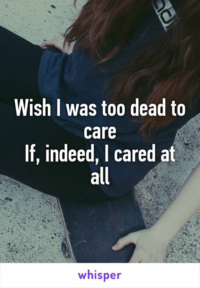 Wish I was too dead to care If, indeed, I cared at all