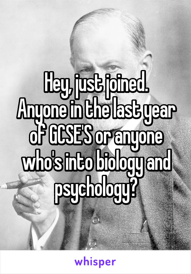 Hey, just joined. Anyone in the last year of GCSE'S or anyone who's into biology and psychology?