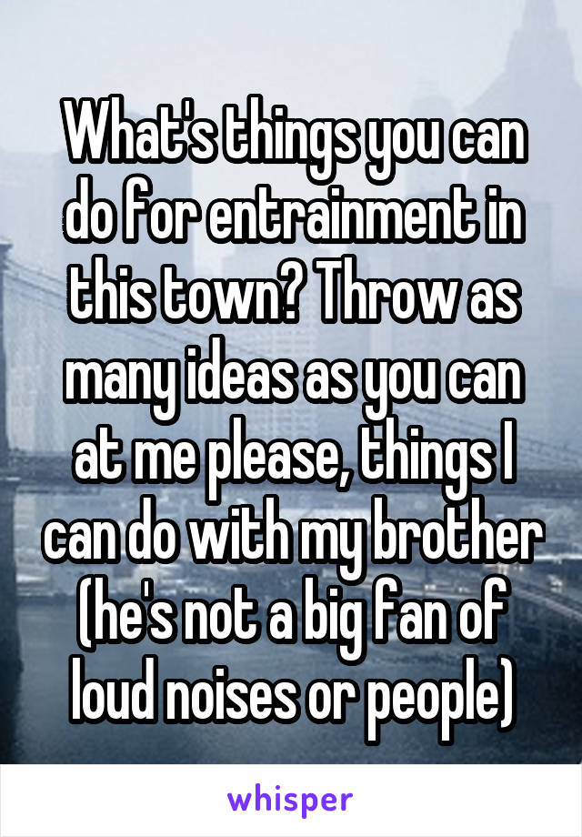What's things you can do for entrainment in this town? Throw as many ideas as you can at me please, things I can do with my brother (he's not a big fan of loud noises or people)