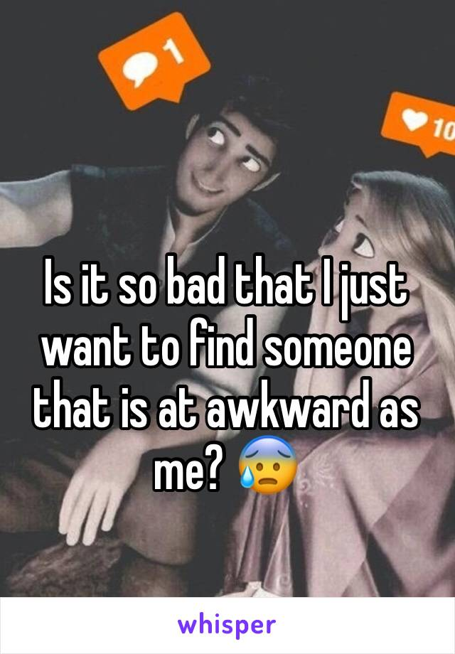 Is it so bad that I just want to find someone that is at awkward as me? 😰