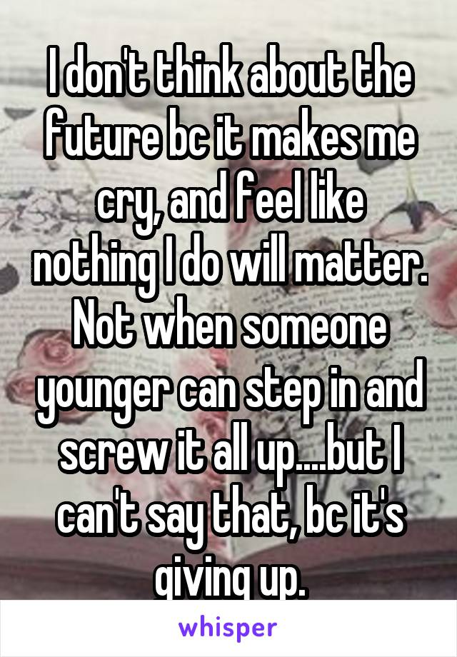 I don't think about the future bc it makes me cry, and feel like nothing I do will matter. Not when someone younger can step in and screw it all up....but I can't say that, bc it's giving up.