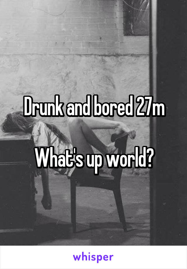 Drunk and bored 27m  What's up world?