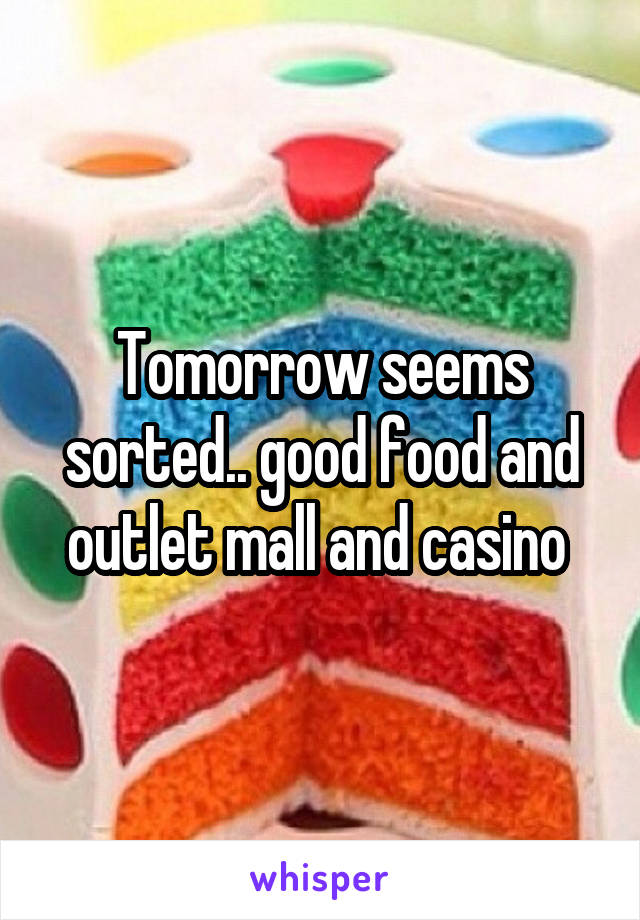 Tomorrow seems sorted.. good food and outlet mall and casino