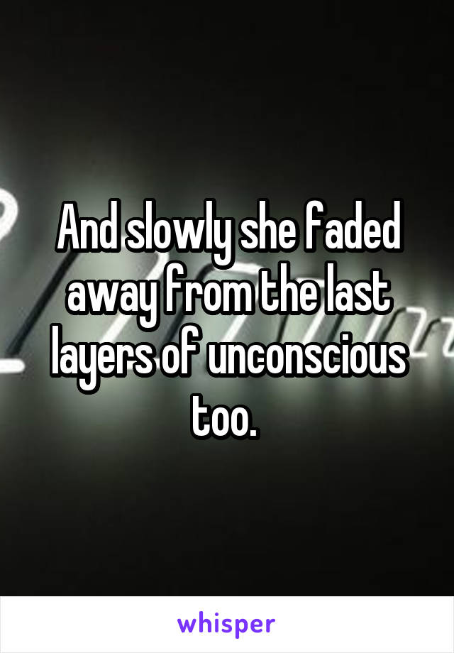 And slowly she faded away from the last layers of unconscious too.
