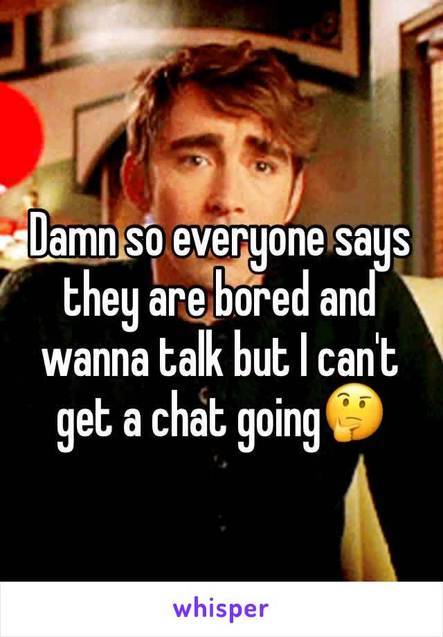 Damn so everyone says they are bored and wanna talk but I can't get a chat going🤔