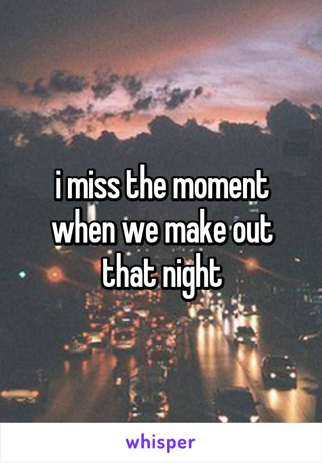 i miss the moment when we make out that night