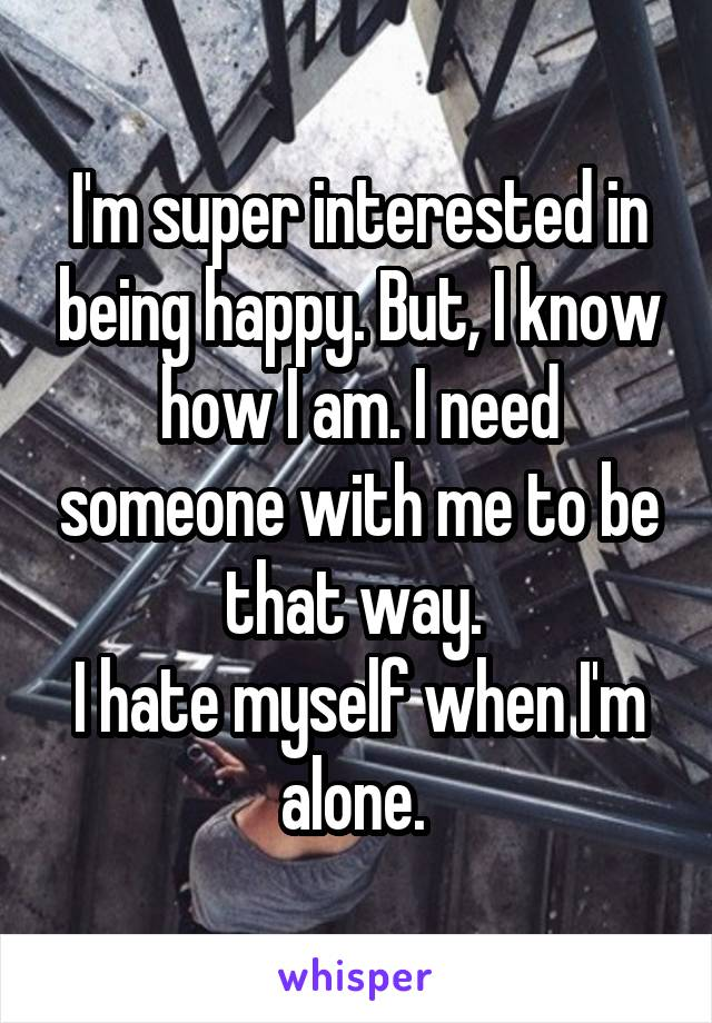 I'm super interested in being happy. But, I know how I am. I need someone with me to be that way.  I hate myself when I'm alone.
