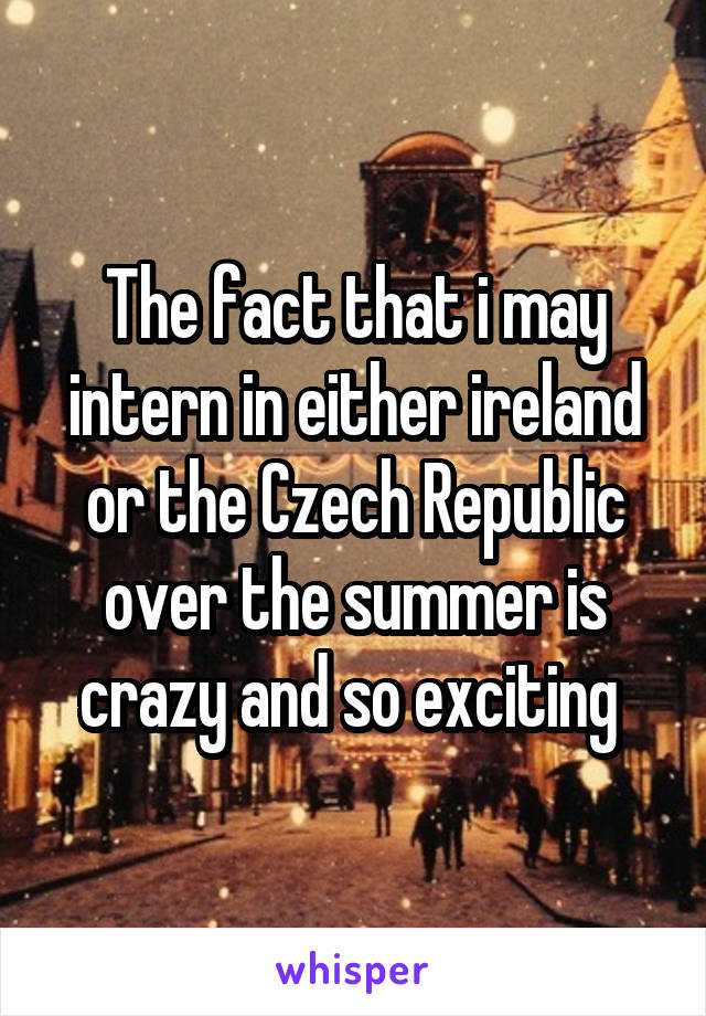 The fact that i may intern in either ireland or the Czech Republic over the summer is crazy and so exciting