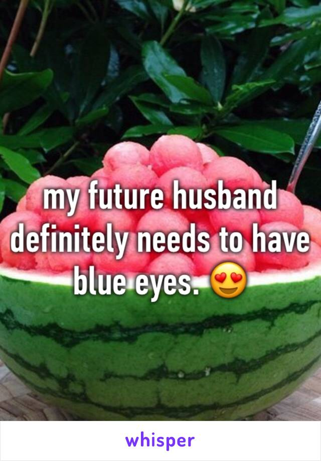 my future husband definitely needs to have blue eyes. 😍