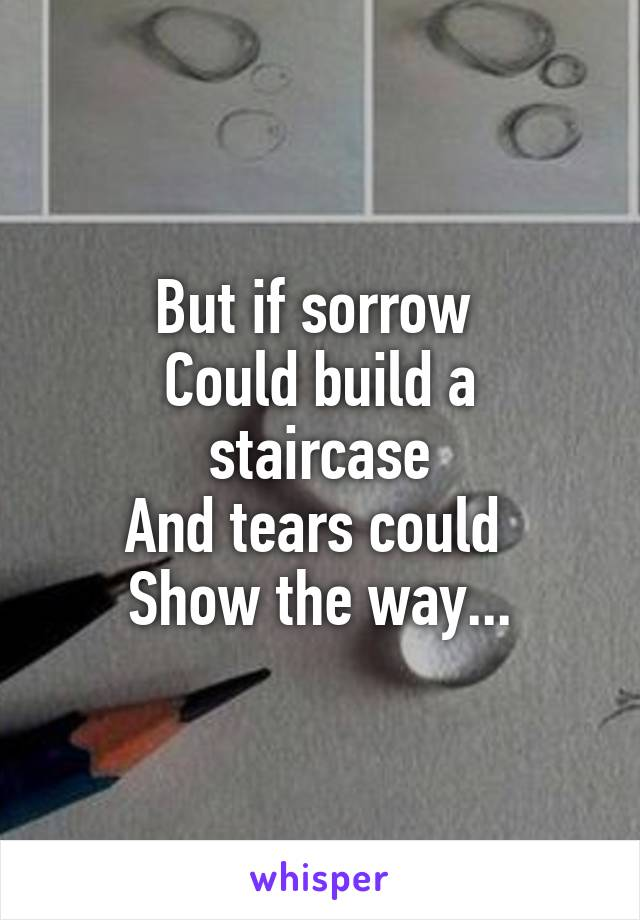 But if sorrow  Could build a staircase And tears could  Show the way...