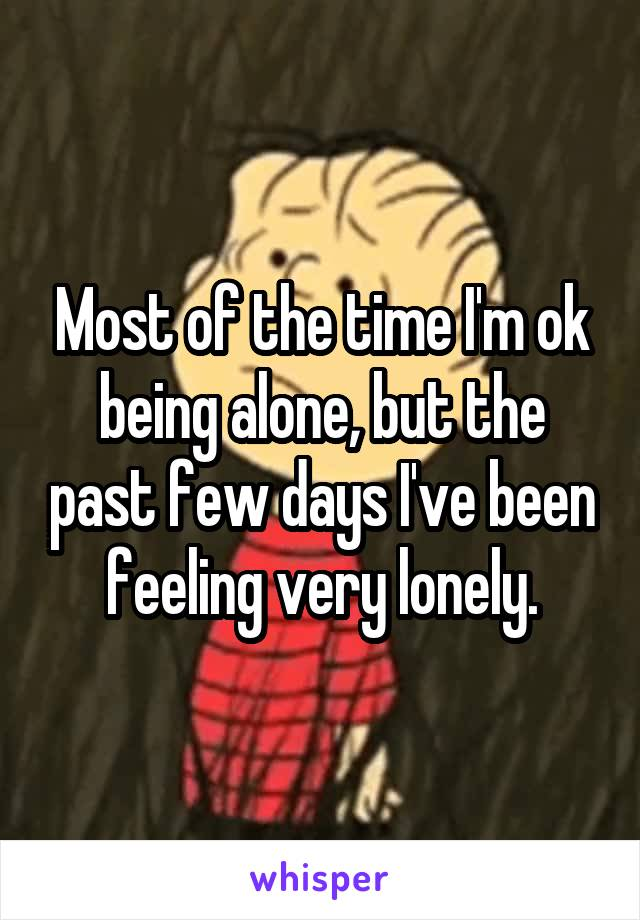 Most of the time I'm ok being alone, but the past few days I've been feeling very lonely.
