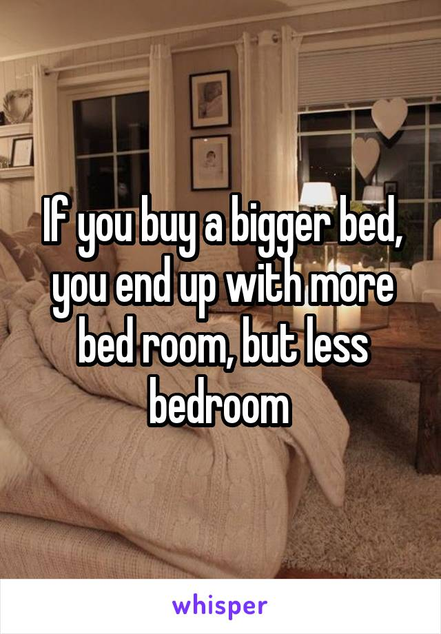 If you buy a bigger bed, you end up with more bed room, but less bedroom