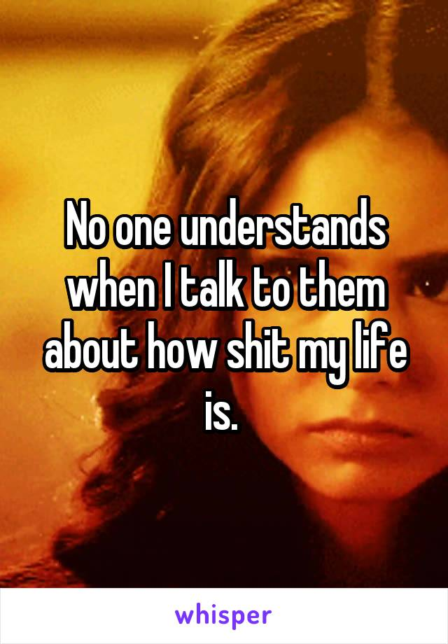 No one understands when I talk to them about how shit my life is.