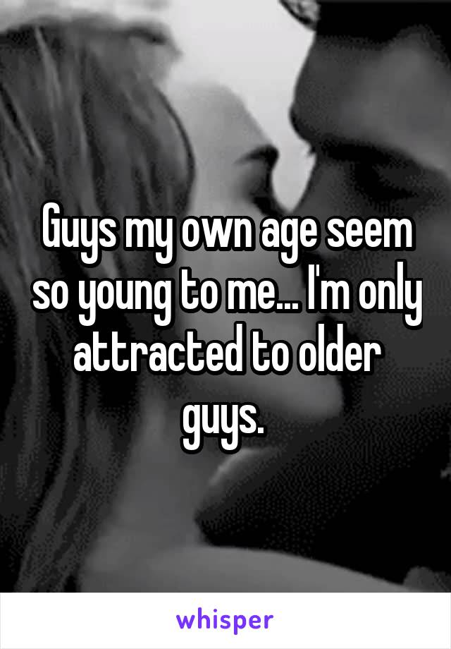 Guys my own age seem so young to me... I'm only attracted to older guys.