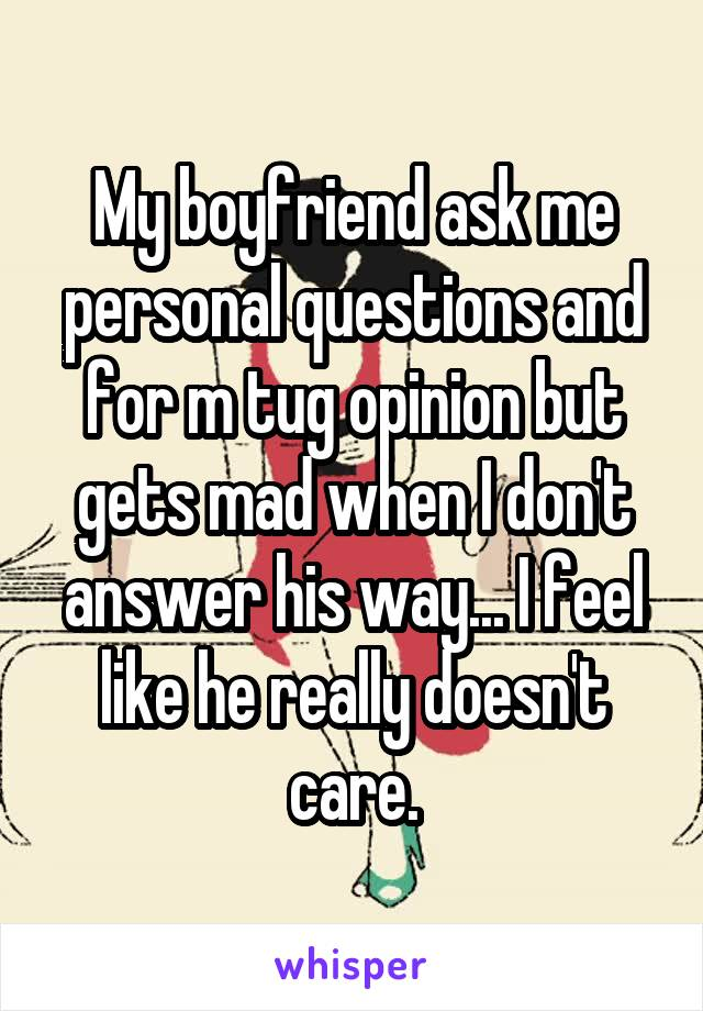 My boyfriend ask me personal questions and for m tug opinion but gets mad when I don't answer his way... I feel like he really doesn't care.