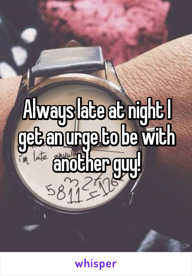 Always late at night I get an urge to be with another guy!