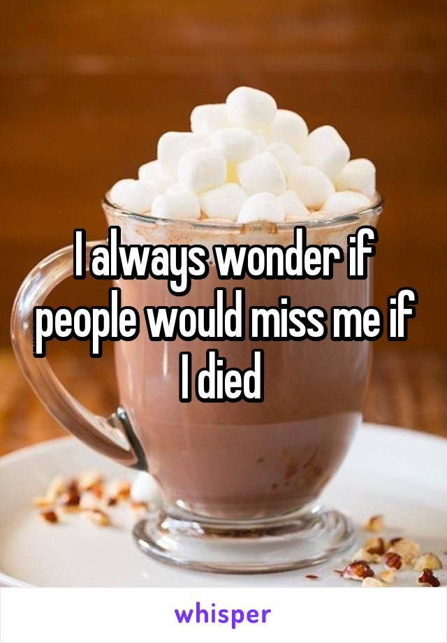 I always wonder if people would miss me if I died