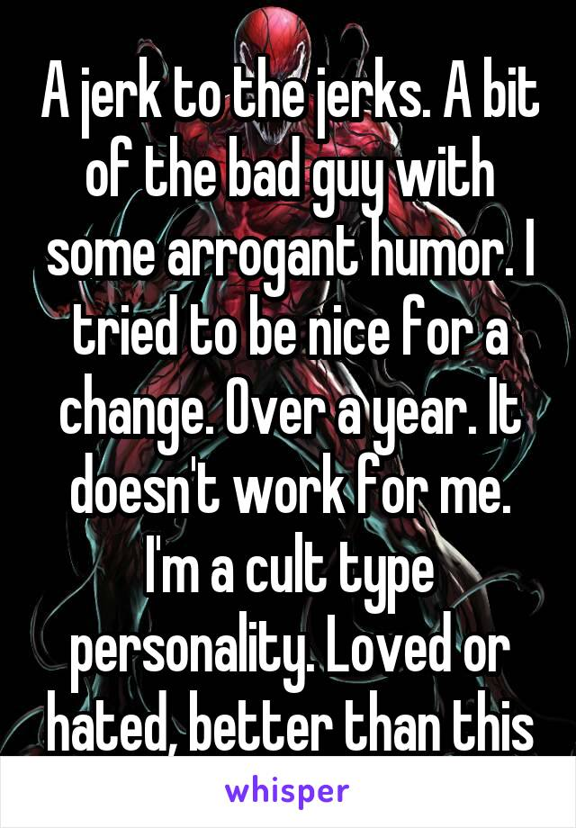A jerk to the jerks. A bit of the bad guy with some arrogant humor. I tried to be nice for a change. Over a year. It doesn't work for me. I'm a cult type personality. Loved or hated, better than this
