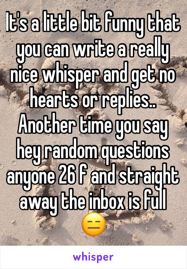 It's a little bit funny that you can write a really nice whisper and get no hearts or replies..  Another time you say hey random questions anyone 26 f and straight away the inbox is full 😑