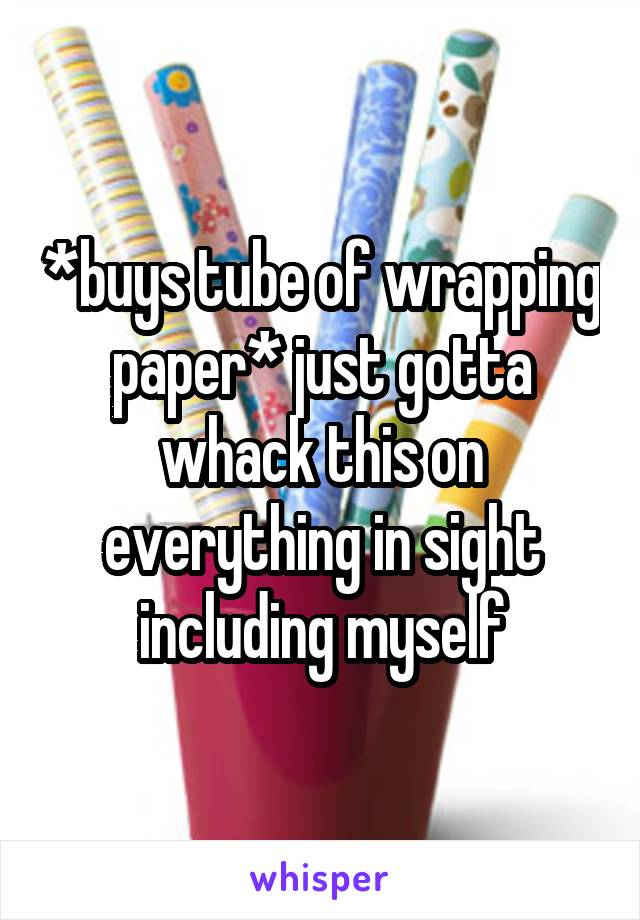 *buys tube of wrapping paper* just gotta whack this on everything in sight including myself