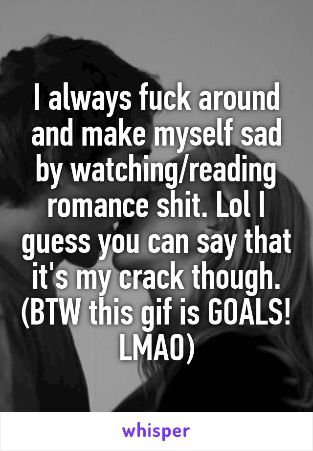 I always fuck around and make myself sad by watching/reading romance shit. Lol I guess you can say that it's my crack though. (BTW this gif is GOALS! LMAO)