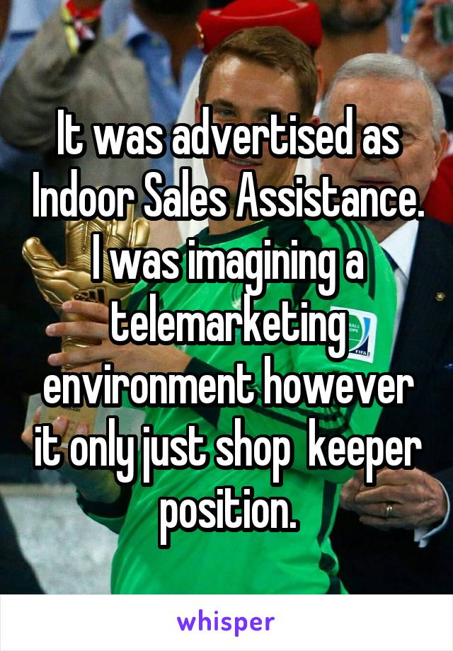 It was advertised as Indoor Sales Assistance. I was imagining a telemarketing environment however it only just shop  keeper position.