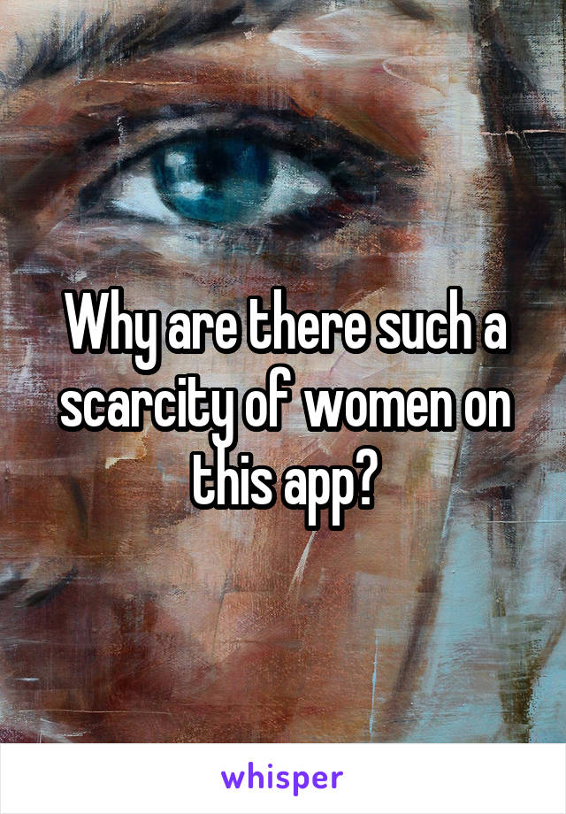 Why are there such a scarcity of women on this app?