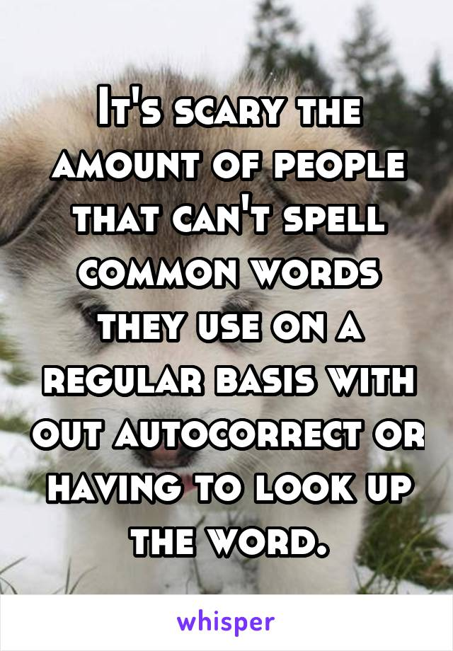 It's scary the amount of people that can't spell common words they use on a regular basis with out autocorrect or having to look up the word.