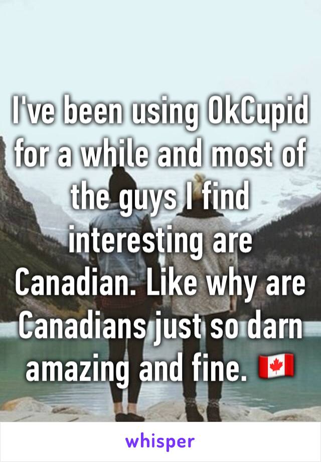 I've been using OkCupid for a while and most of the guys I find interesting are Canadian. Like why are Canadians just so darn amazing and fine. 🇨🇦