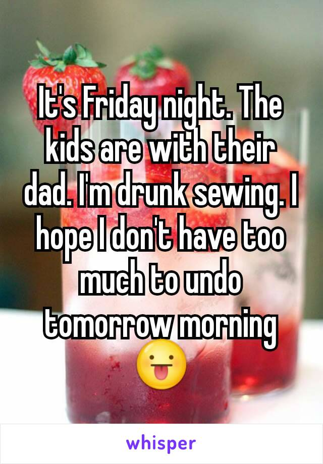 It's Friday night. The kids are with their dad. I'm drunk sewing. I hope I don't have too much to undo tomorrow morning 😛