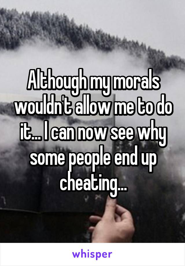 Although my morals wouldn't allow me to do it... I can now see why some people end up cheating...