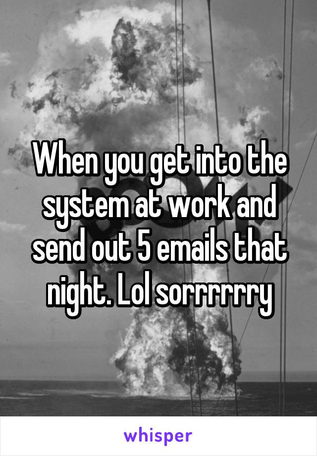 When you get into the system at work and send out 5 emails that night. Lol sorrrrrry