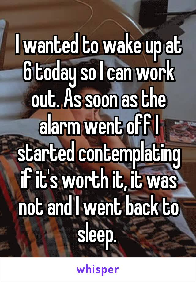 I wanted to wake up at 6 today so I can work out. As soon as the alarm went off I started contemplating if it's worth it, it was not and I went back to sleep.
