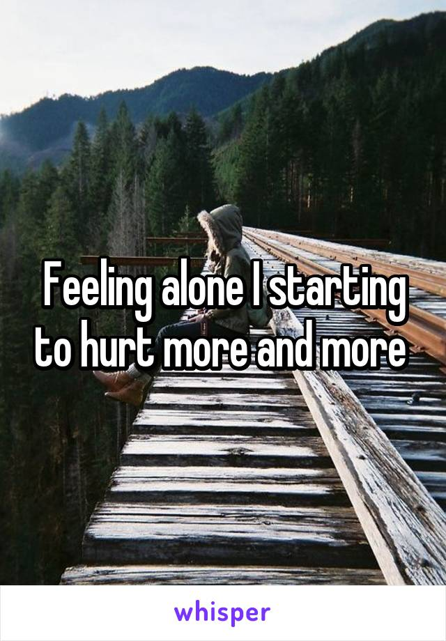 Feeling alone I starting to hurt more and more