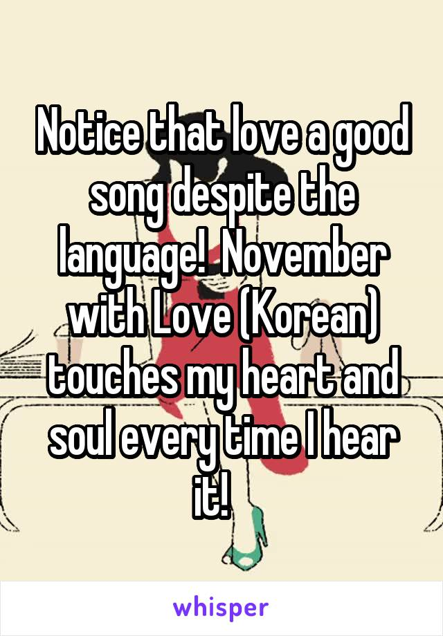 Notice that love a good song despite the language!  November with Love (Korean) touches my heart and soul every time I hear it!