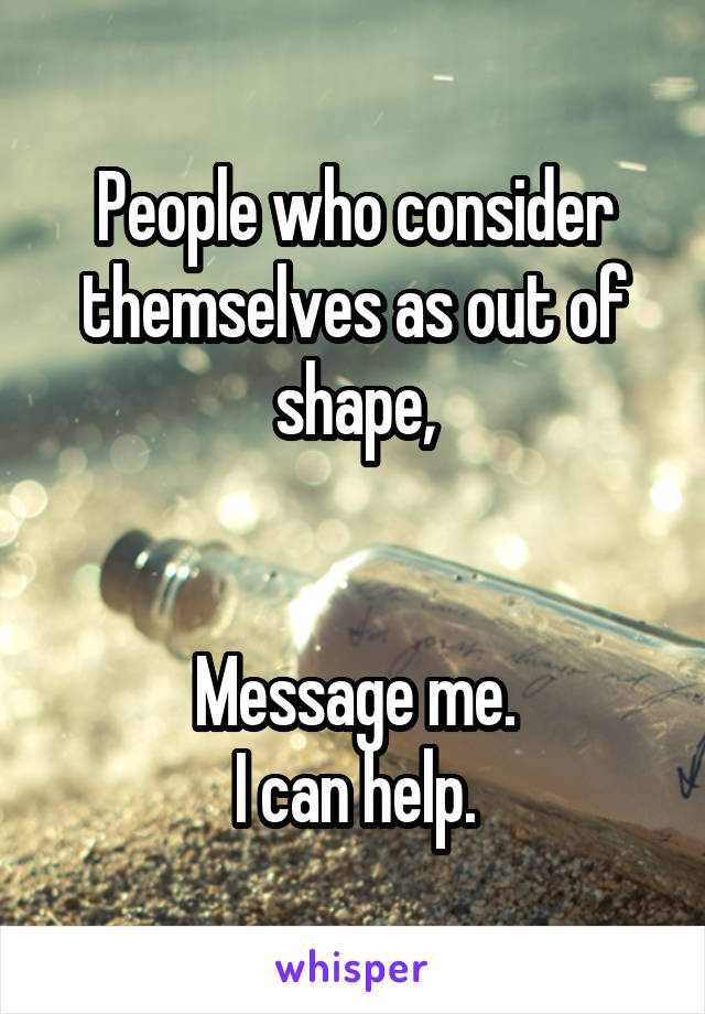 People who consider themselves as out of shape,   Message me. I can help.