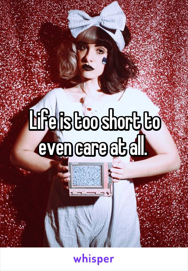 Life is too short to even care at all.