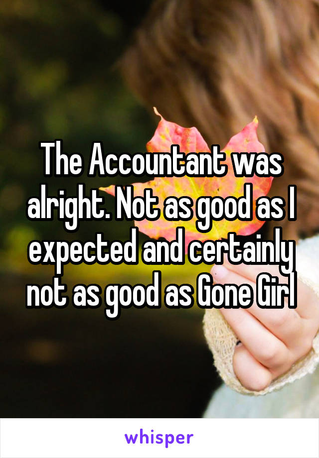 The Accountant was alright. Not as good as I expected and certainly not as good as Gone Girl