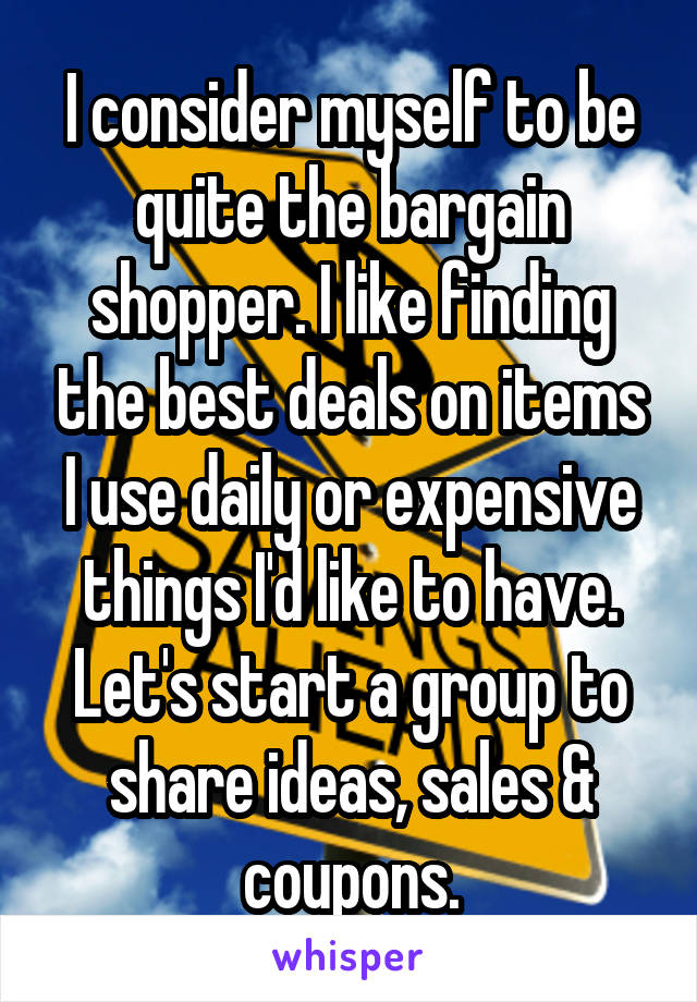 I consider myself to be quite the bargain shopper. I like finding the best deals on items I use daily or expensive things I'd like to have. Let's start a group to share ideas, sales & coupons.