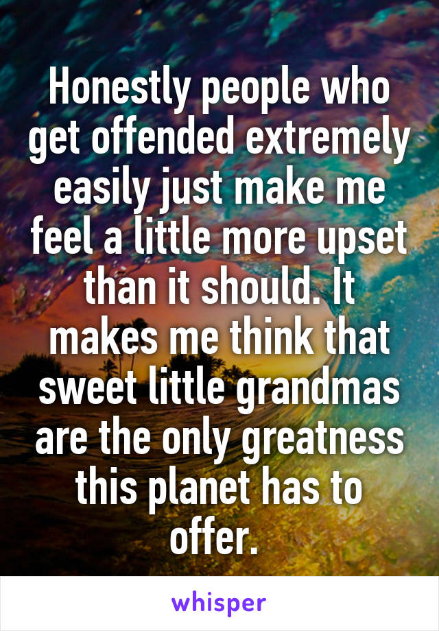 Honestly people who get offended extremely easily just make me feel a little more upset than it should. It makes me think that sweet little grandmas are the only greatness this planet has to offer.