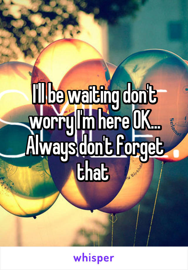 I'll be waiting don't worry I'm here OK... Always don't forget that