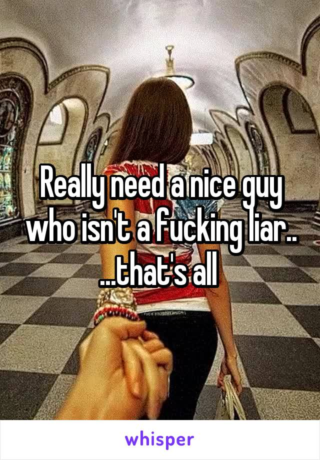Really need a nice guy who isn't a fucking liar.. ...that's all
